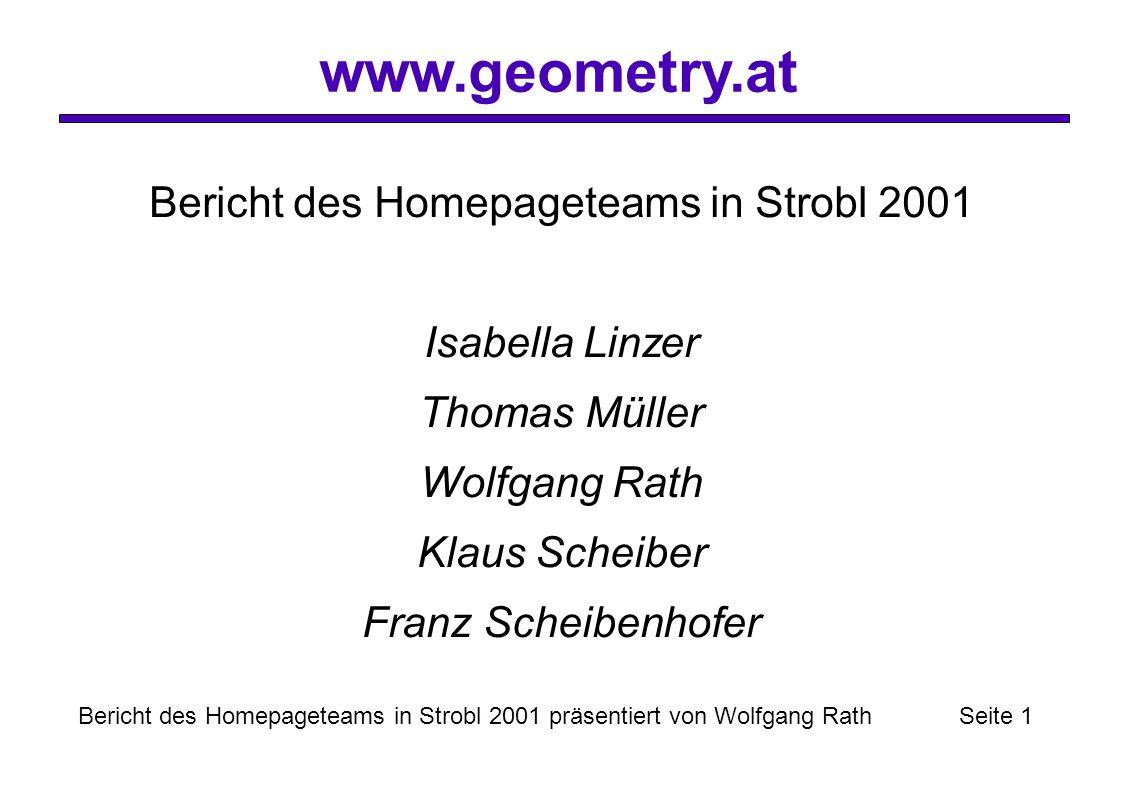 www.geometry.at Bericht des Homepageteams in Strobl 2001 präsentiert von Wolfgang Rath Seite 1 Bericht des Homepageteams in Strobl 2001 Isabella Linzer Thomas Müller Wolfgang Rath Klaus Scheiber Franz Scheibenhofer