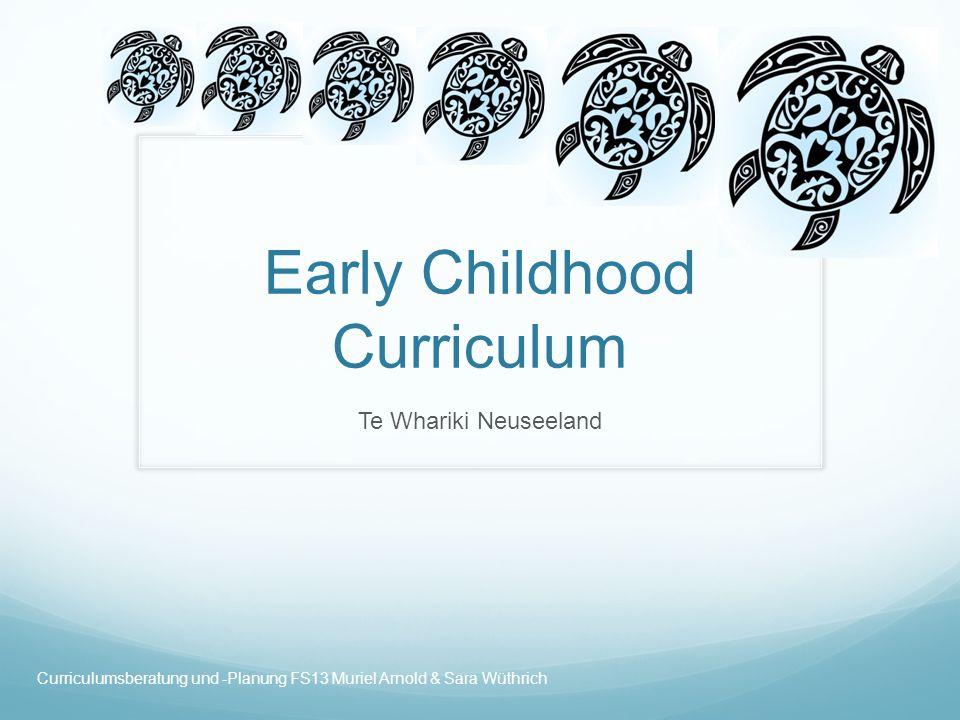 Early Childhood Curriculum Te Whariki Neuseeland Curriculumsberatung und -Planung FS13 Muriel Arnold & Sara Wüthrich