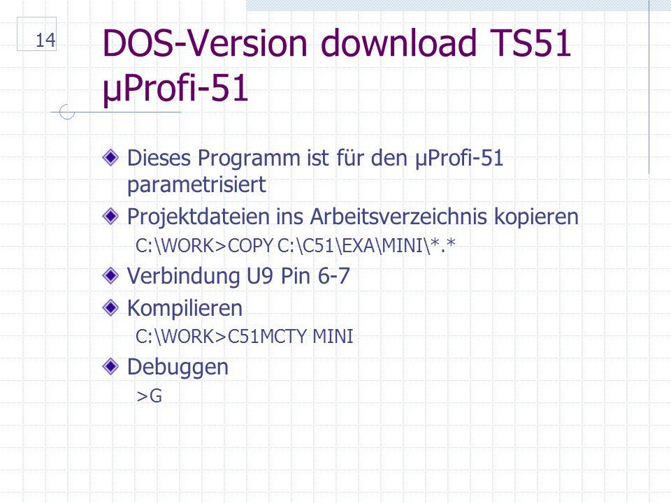 14 DOS-Version download TS51 µProfi-51 Dieses Programm ist für den µProfi-51 parametrisiert Projektdateien ins Arbeitsverzeichnis kopieren C:\WORK>COPY C:\C51\EXA\MINI\*.* Verbindung U9 Pin 6-7 Kompilieren C:\WORK>C51MCTY MINI Debuggen >G
