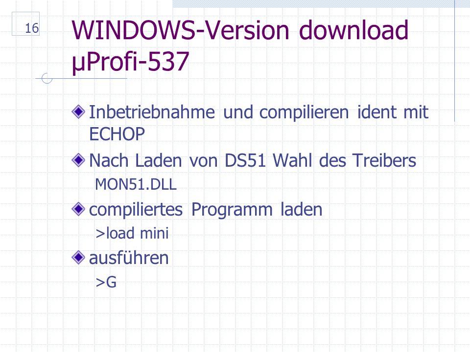 16 WINDOWS-Version download µProfi-537 Inbetriebnahme und compilieren ident mit ECHOP Nach Laden von DS51 Wahl des Treibers MON51.DLL compiliertes Programm laden >load mini ausführen >G