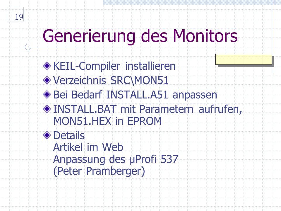 19 Generierung des Monitors KEIL-Compiler installieren Verzeichnis SRC\MON51 Bei Bedarf INSTALL.A51 anpassen INSTALL.BAT mit Parametern aufrufen, MON51.HEX in EPROM Details Artikel im Web Anpassung des µProfi 537 (Peter Pramberger)