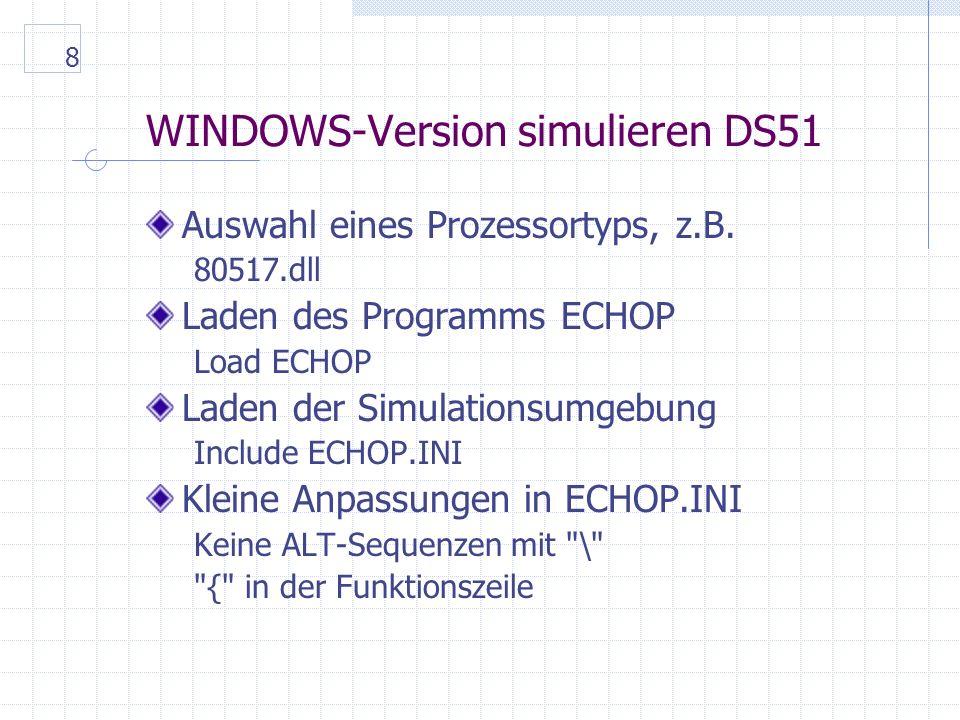 8 WINDOWS-Version simulieren DS51 Auswahl eines Prozessortyps, z.B. 80517.dll Laden des Programms ECHOP Load ECHOP Laden der Simulationsumgebung Inclu