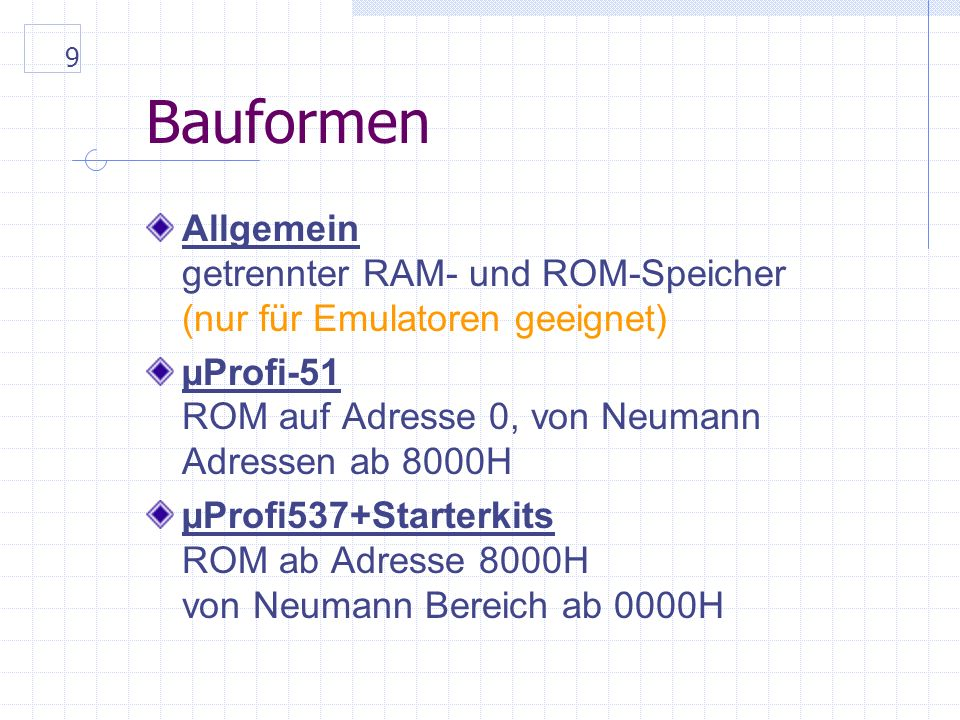 9 Bauformen Allgemein getrennter RAM- und ROM-Speicher (nur für Emulatoren geeignet) µProfi-51 ROM auf Adresse 0, von Neumann Adressen ab 8000H µProfi