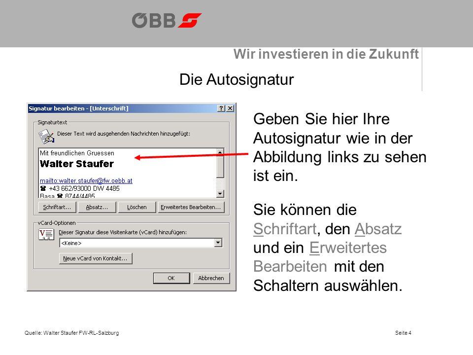 Wir investieren in die Zukunft Quelle: Walter Staufer FW-RL-SalzburgSeite 4 Die Autosignatur Geben Sie hier Ihre Autosignatur wie in der Abbildung links zu sehen ist ein.