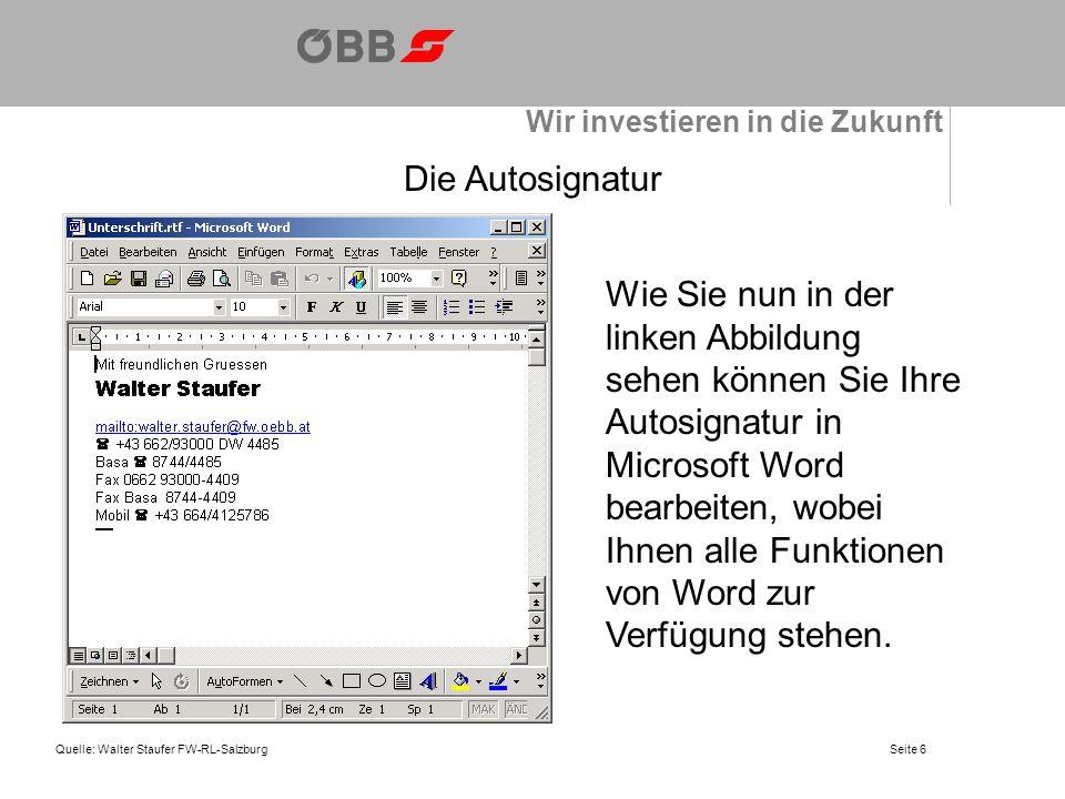 Wir investieren in die Zukunft Quelle: Walter Staufer FW-RL-SalzburgSeite 6 Die Autosignatur Wie Sie nun in der linken Abbildung sehen können Sie Ihre Autosignatur in Microsoft Word bearbeiten, wobei Ihnen alle Funktionen von Word zur Verfügung stehen.