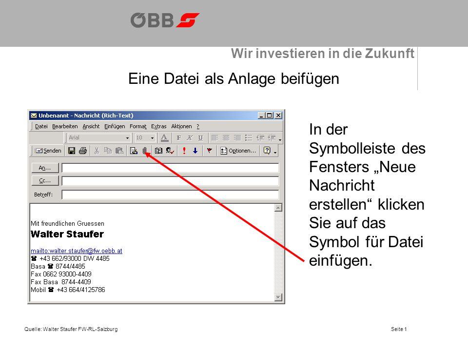 Wir investieren in die Zukunft Quelle: Walter Staufer FW-RL-SalzburgSeite 1 Eine Datei als Anlage beifügen In der Symbolleiste des Fensters Neue Nachricht erstellen klicken Sie auf das Symbol für Datei einfügen.