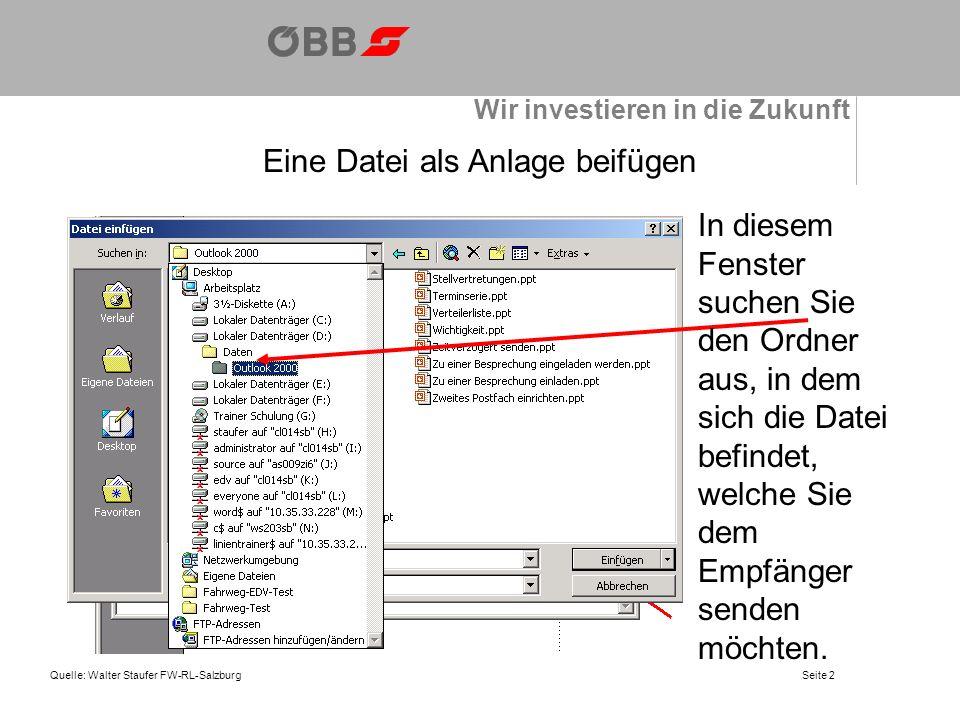 Wir investieren in die Zukunft Quelle: Walter Staufer FW-RL-SalzburgSeite 2 Eine Datei als Anlage beifügen In diesem Fenster suchen Sie den Ordner aus