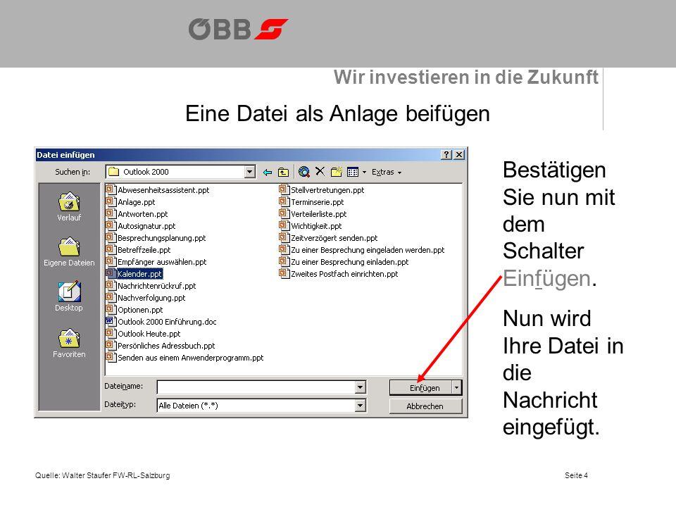 Wir investieren in die Zukunft Quelle: Walter Staufer FW-RL-SalzburgSeite 5 Eine Datei als Anlage beifügen Wie Sie aus nebenstehender Abbildung sehen, wird die Datei Kalender.ppt dem Empfänger mitgeschickt.