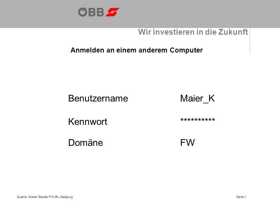 Wir investieren in die Zukunft Anmelden an einem anderem Computer Quelle: Walter Staufer FW-RL-Salzburg BenutzernameMaier_K Kennwort********** DomäneFW Seite 1