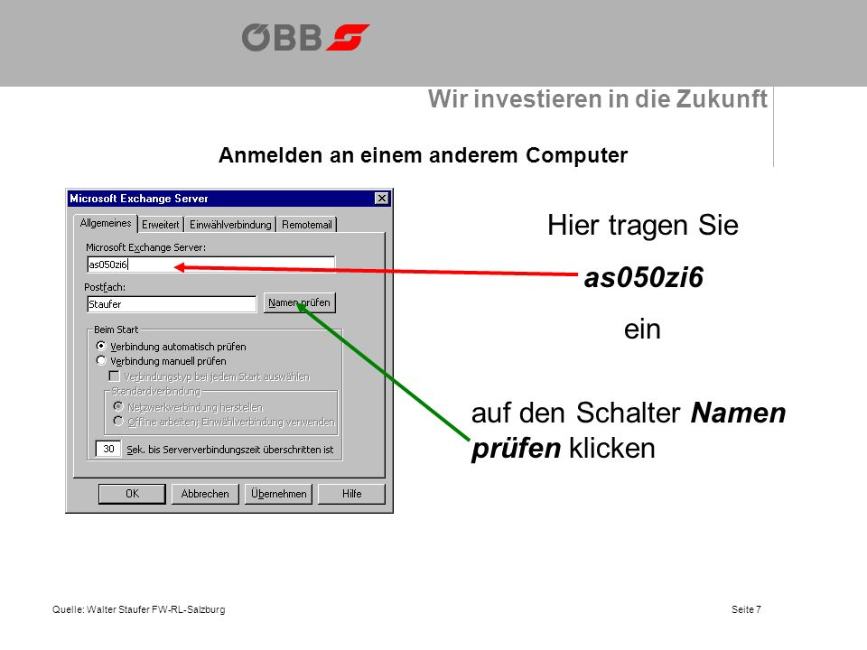 Wir investieren in die Zukunft Anmelden an einem anderem Computer Quelle: Walter Staufer FW-RL-Salzburg Wie Sie sehen hat der Computer im Netzwerk Ihren Namen und den Exchange Server erkannt und so können Sie die Konfiguration für den Microsoft Exchange Server mit OK abschließen.