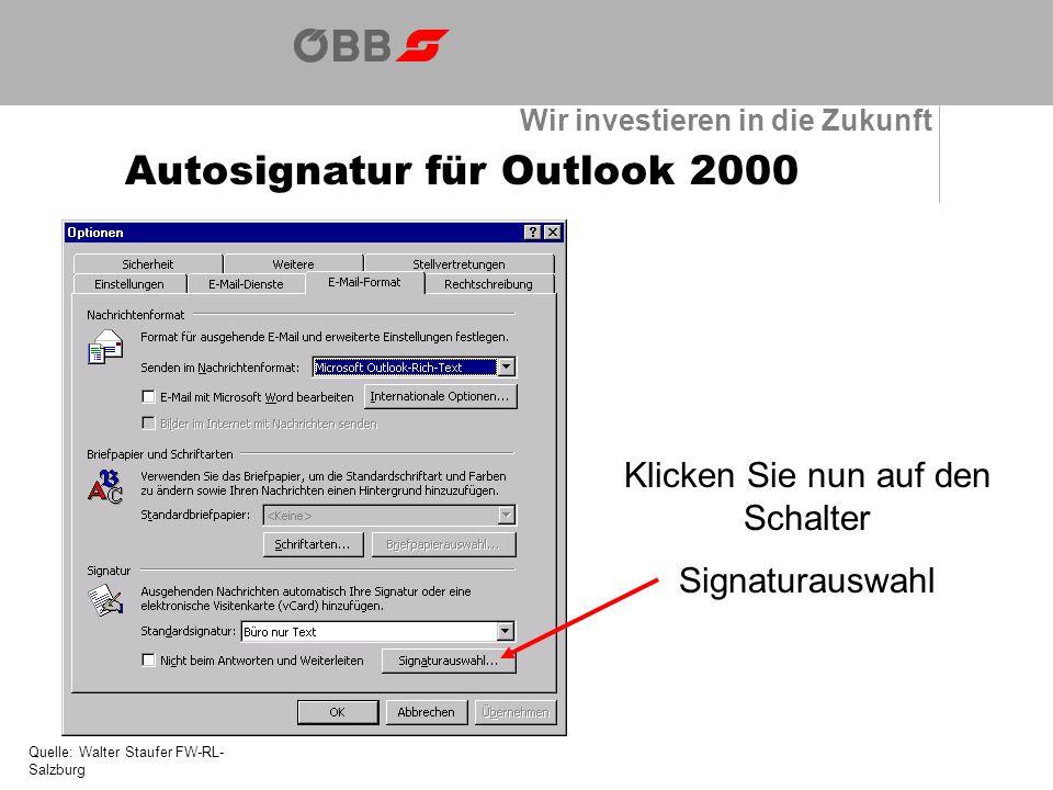 Wir investieren in die Zukunft Autosignatur für Outlook 2000 Quelle: Walter Staufer FW-RL- Salzburg Klicken Sie nun auf den Schalter Signaturauswahl