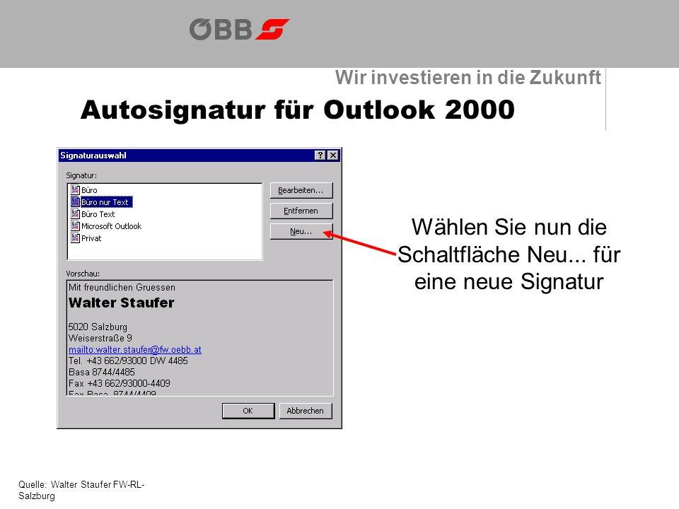 Wir investieren in die Zukunft Autosignatur für Outlook 2000 Quelle: Walter Staufer FW-RL- Salzburg Wählen Sie nun die Schaltfläche Neu...