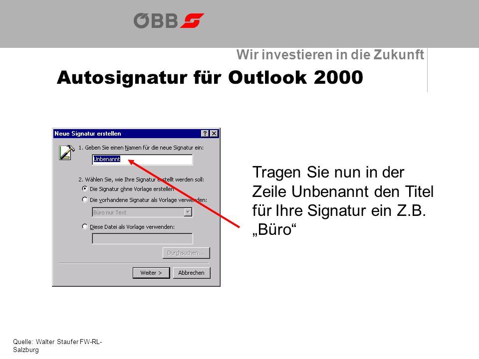 Wir investieren in die Zukunft Autosignatur für Outlook 2000 Quelle: Walter Staufer FW-RL- Salzburg Tragen Sie nun in der Zeile Unbenannt den Titel für Ihre Signatur ein Z.B.