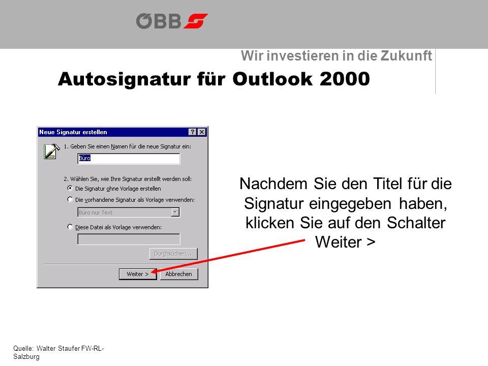 Wir investieren in die Zukunft Autosignatur für Outlook 2000 Quelle: Walter Staufer FW-RL- Salzburg Nachdem Sie den Titel für die Signatur eingegeben haben, klicken Sie auf den Schalter Weiter >
