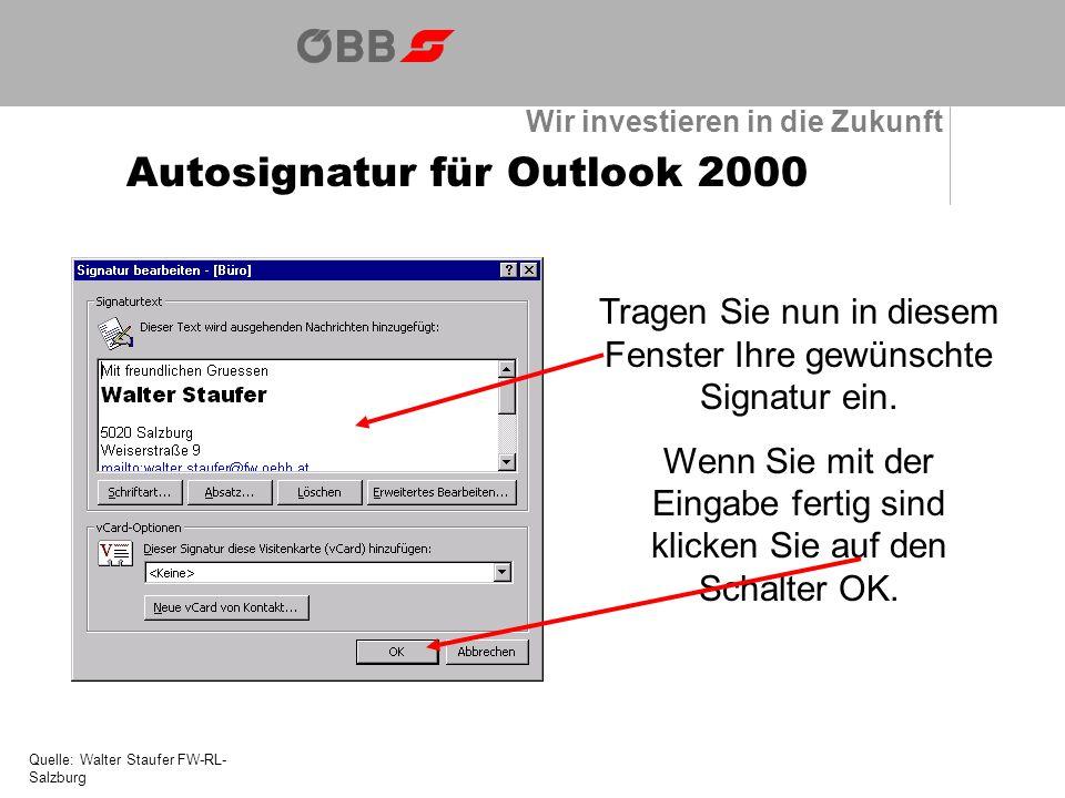 Wir investieren in die Zukunft Autosignatur für Outlook 2000 Quelle: Walter Staufer FW-RL- Salzburg Tragen Sie nun in diesem Fenster Ihre gewünschte Signatur ein.