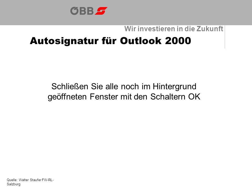 Wir investieren in die Zukunft Autosignatur für Outlook 2000 Quelle: Walter Staufer FW-RL- Salzburg Schließen Sie alle noch im Hintergrund geöffneten Fenster mit den Schaltern OK