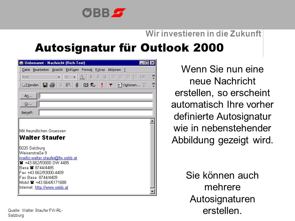 Wir investieren in die Zukunft Autosignatur für Outlook 2000 Quelle: Walter Staufer FW-RL- Salzburg Wenn Sie nun eine neue Nachricht erstellen, so erscheint automatisch Ihre vorher definierte Autosignatur wie in nebenstehender Abbildung gezeigt wird.
