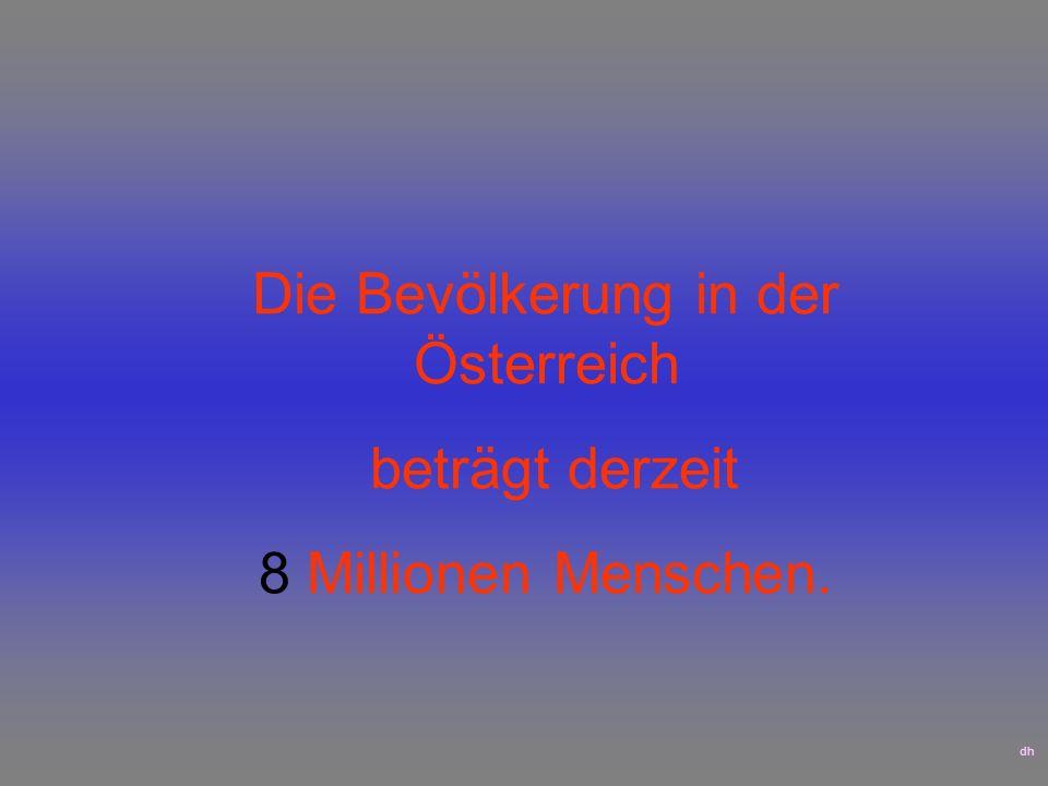 Die Bevölkerung in der Österreich beträgt derzeit 8 Millionen Menschen. dh