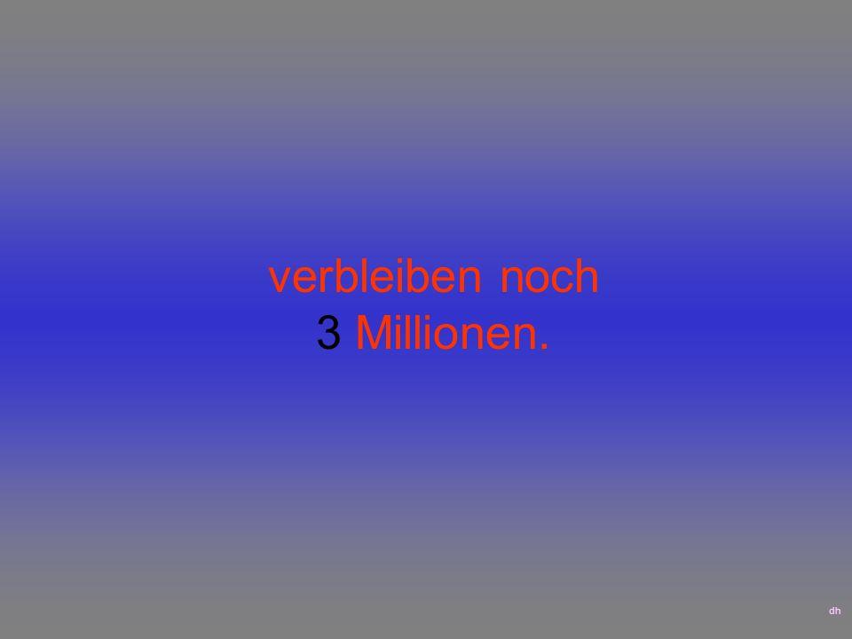 verbleiben noch 3 Millionen. dh