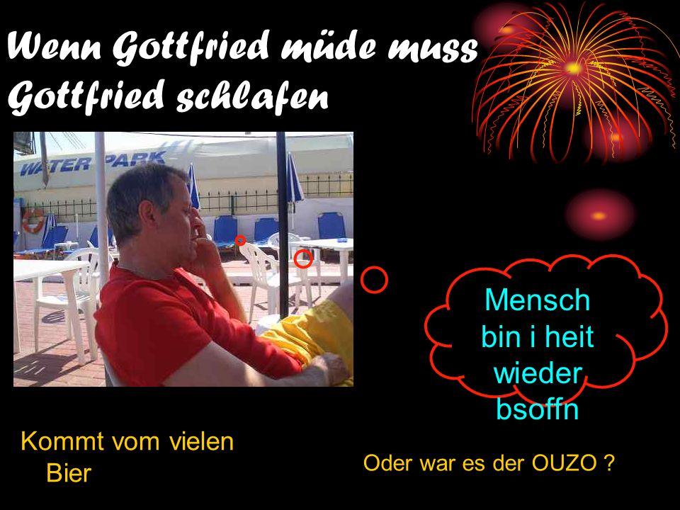 Wenn Gottfried müde muss Gottfried schlafen Kommt vom vielen Bier Oder war es der OUZO .