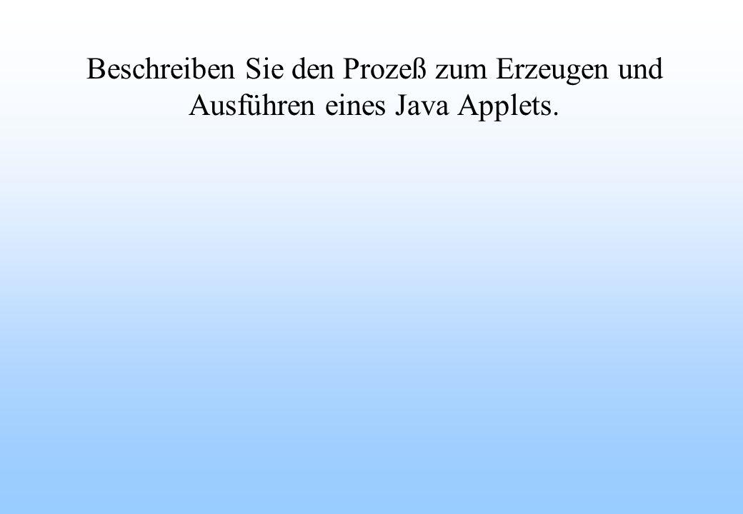 Beschreiben Sie den Prozeß zum Erzeugen und Ausführen eines Java Applets.