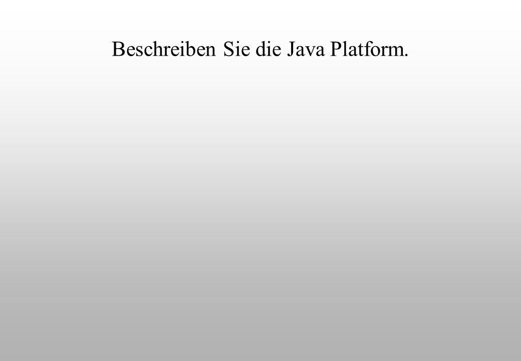 Beschreiben Sie die Java Platform.