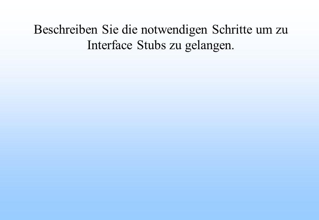 Beschreiben Sie die notwendigen Schritte um zu Interface Stubs zu gelangen.