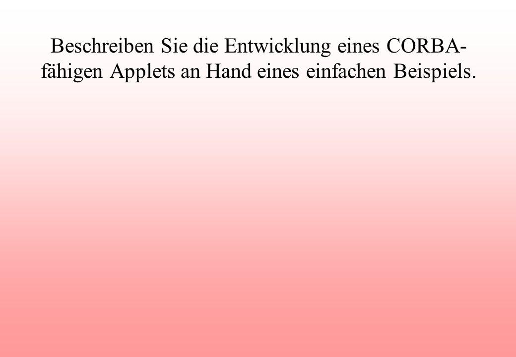 Beschreiben Sie die Entwicklung eines CORBA- fähigen Applets an Hand eines einfachen Beispiels.