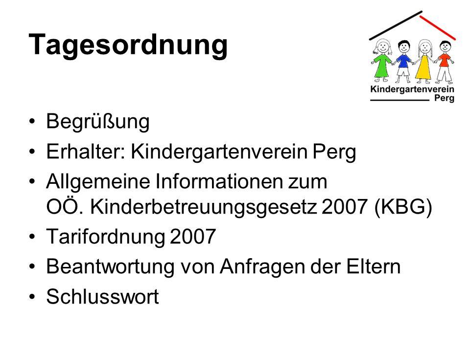 Tagesordnung Begrüßung Erhalter: Kindergartenverein Perg Allgemeine Informationen zum OÖ. Kinderbetreuungsgesetz 2007 (KBG) Tarifordnung 2007 Beantwor
