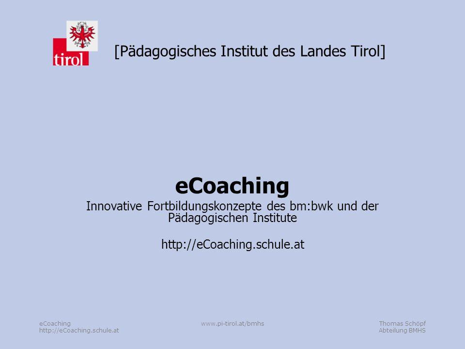 Thomas Schöpf Abteilung BMHS eCoaching http://eCoaching.schule.at www.pi-tirol.at/bmhs [Pädagogisches Institut des Landes Tirol] eCoaching Innovative Fortbildungskonzepte des bm:bwk und der Pädagogischen Institute http://eCoaching.schule.at