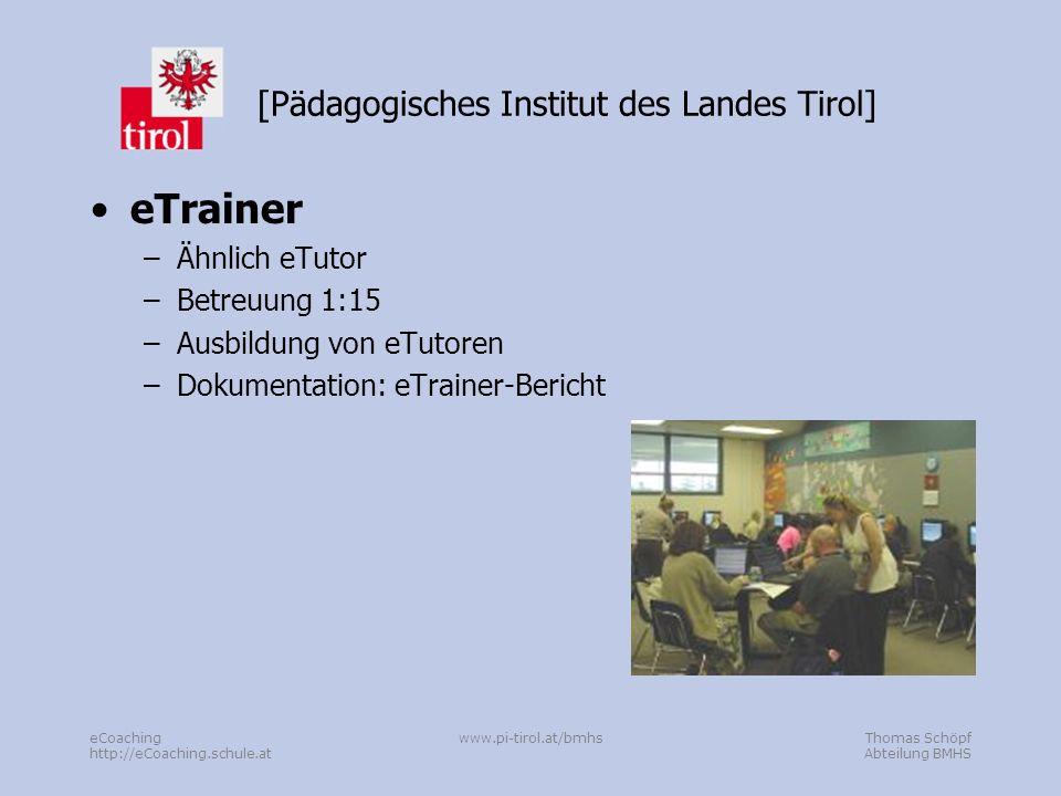 Thomas Schöpf Abteilung BMHS eCoaching http://eCoaching.schule.at www.pi-tirol.at/bmhs [Pädagogisches Institut des Landes Tirol] eTrainer –Ähnlich eTutor –Betreuung 1:15 –Ausbildung von eTutoren –Dokumentation: eTrainer-Bericht