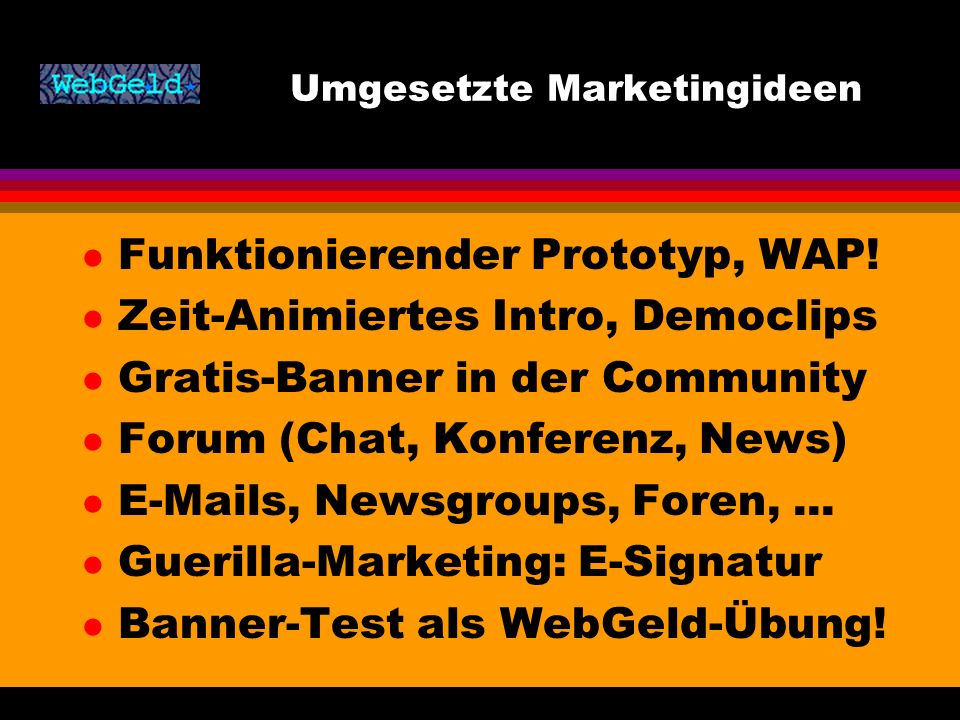 Umgesetzte Marketingideen l Funktionierender Prototyp, WAP! l Zeit-Animiertes Intro, Democlips l Gratis-Banner in der Community l Forum (Chat, Konfere