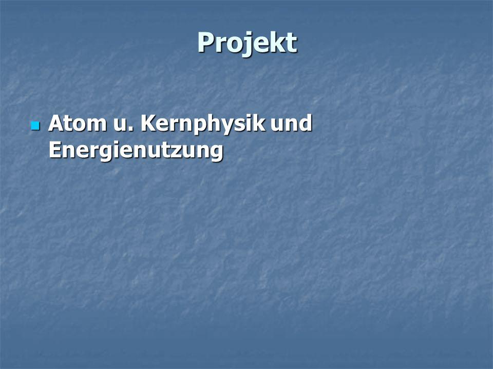 Projekt Atom u. Kernphysik und Energienutzung Atom u. Kernphysik und Energienutzung