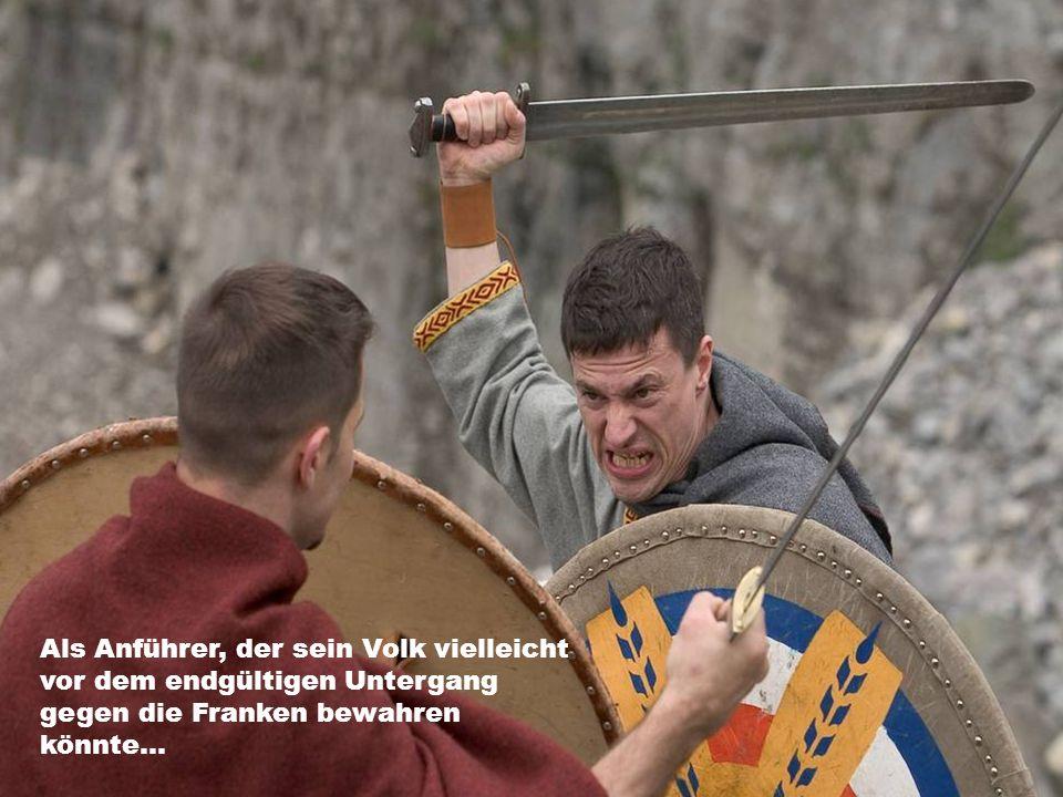 Als Anführer, der sein Volk vielleicht vor dem endgültigen Untergang gegen die Franken bewahren könnte...