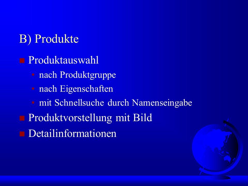 B) Produkte n Produktauswahl nach Produktgruppe nach Eigenschaften mit Schnellsuche durch Namenseingabe n Produktvorstellung mit Bild n Detailinformationen