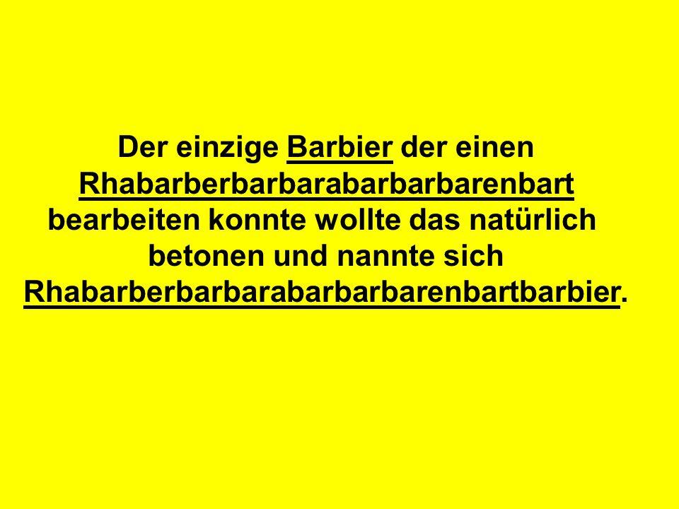 Der einzige Barbier der einen Rhabarberbarbarabarbarbarenbart bearbeiten konnte wollte das natürlich betonen und nannte sich Rhabarberbarbarabarbarbarenbartbarbier.