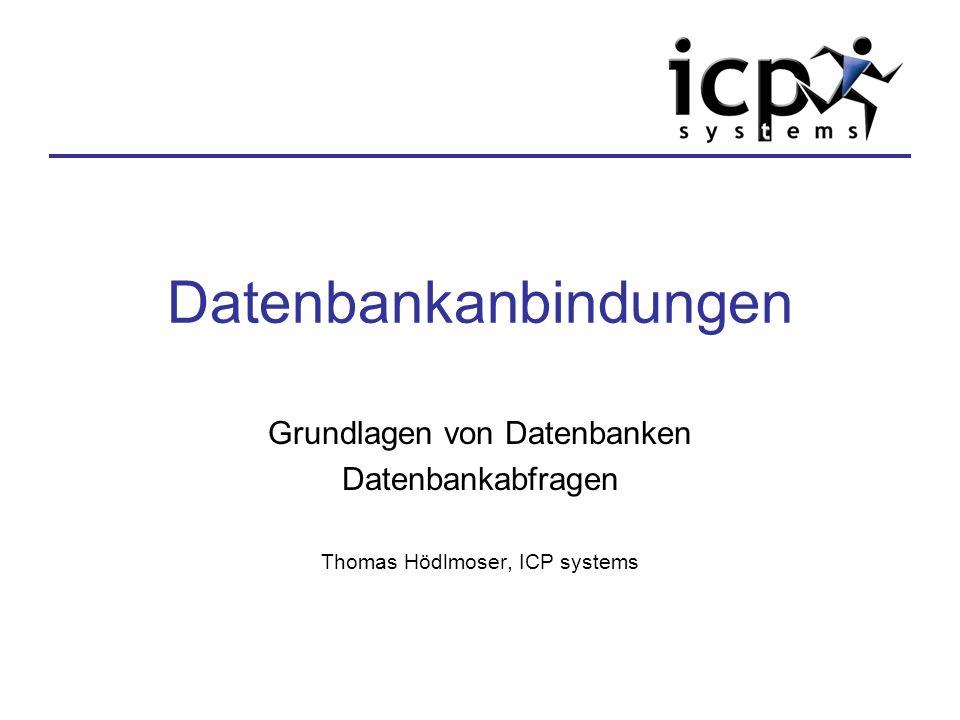 Datenbankanbindungen Grundlagen von Datenbanken Datenbankabfragen Thomas Hödlmoser, ICP systems