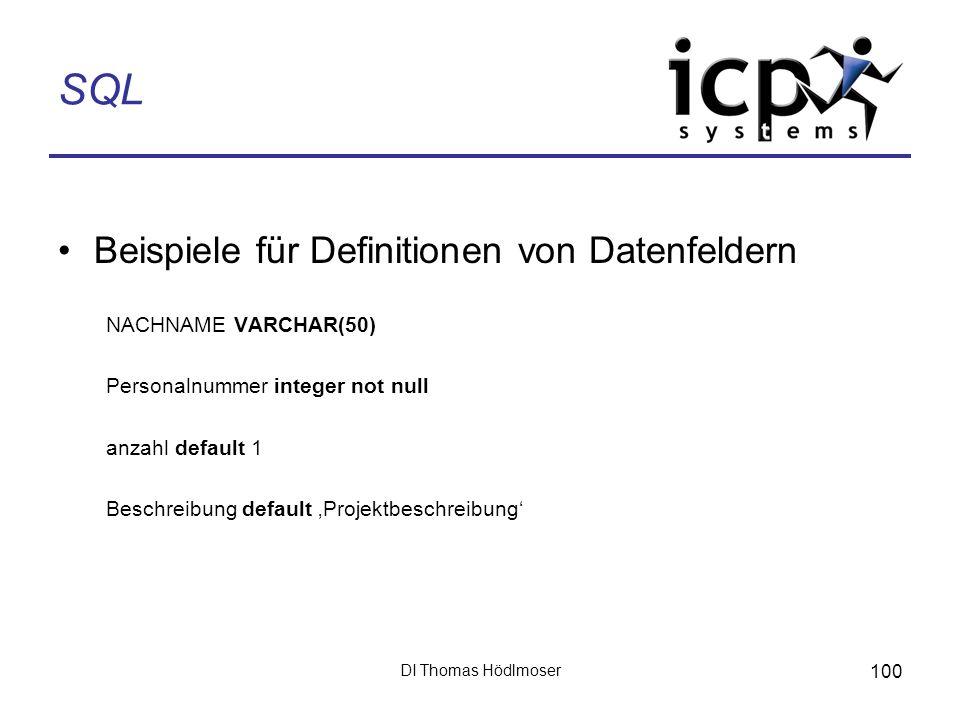 DI Thomas Hödlmoser 100 SQL Beispiele für Definitionen von Datenfeldern NACHNAME VARCHAR(50) Personalnummer integer not null anzahl default 1 Beschrei