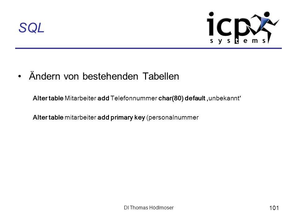 DI Thomas Hödlmoser 101 SQL Ändern von bestehenden Tabellen Alter table Mitarbeiter add Telefonnummer char(80) default unbekannt Alter table mitarbeit
