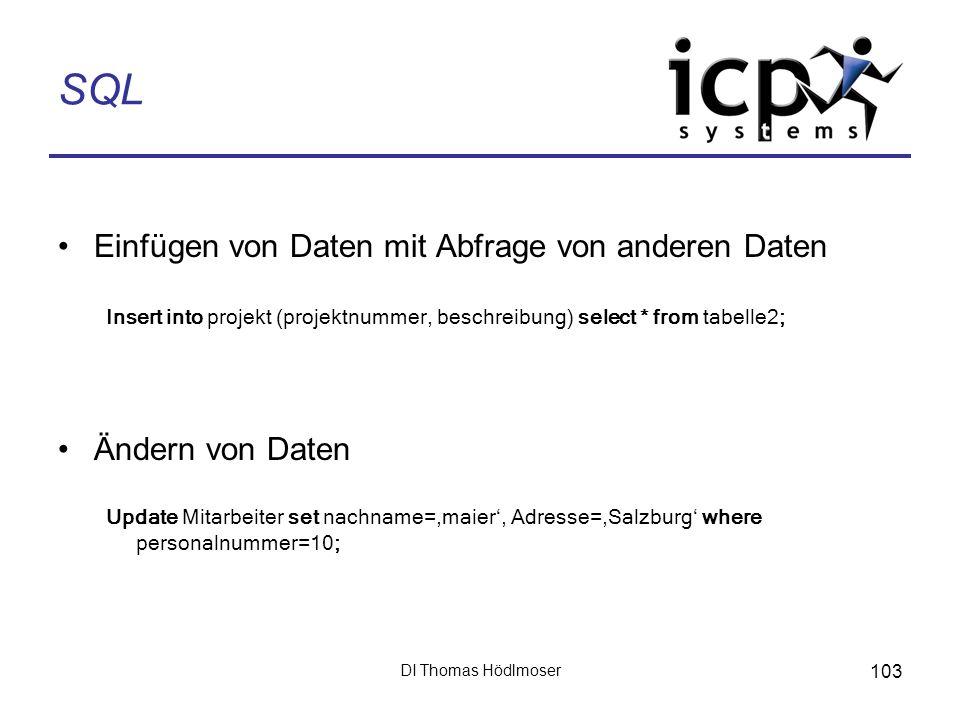 DI Thomas Hödlmoser 103 SQL Einfügen von Daten mit Abfrage von anderen Daten Insert into projekt (projektnummer, beschreibung) select * from tabelle2;