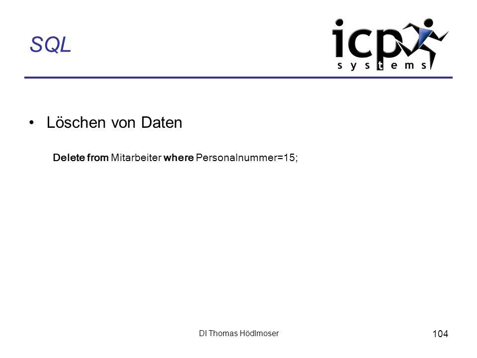 DI Thomas Hödlmoser 104 SQL Löschen von Daten Delete from Mitarbeiter where Personalnummer=15;