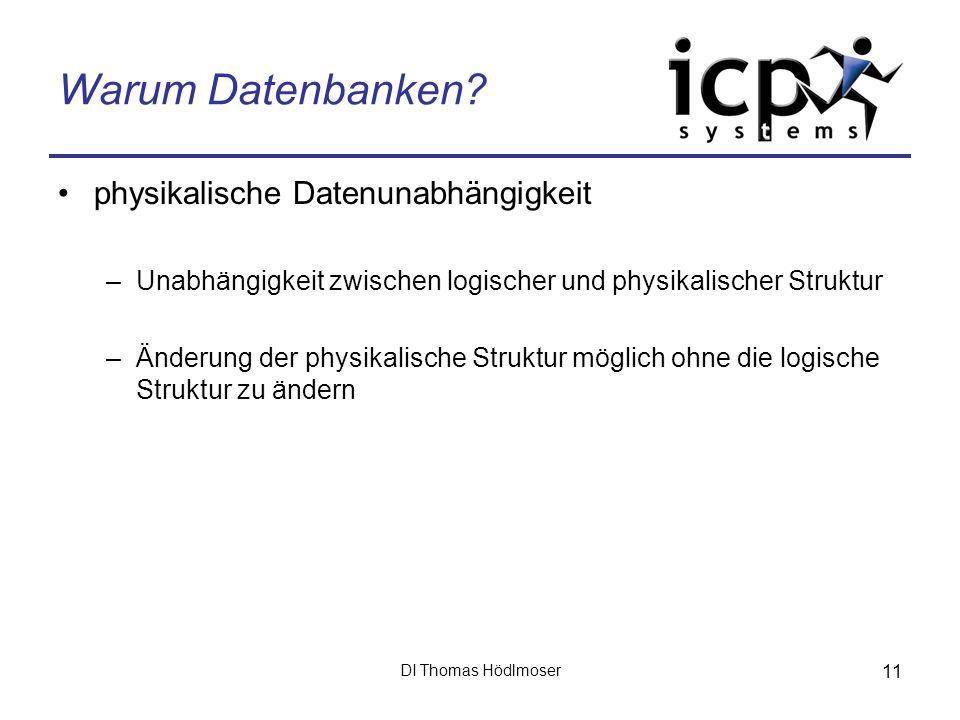 DI Thomas Hödlmoser 11 Warum Datenbanken? physikalische Datenunabhängigkeit –Unabhängigkeit zwischen logischer und physikalischer Struktur –Änderung d