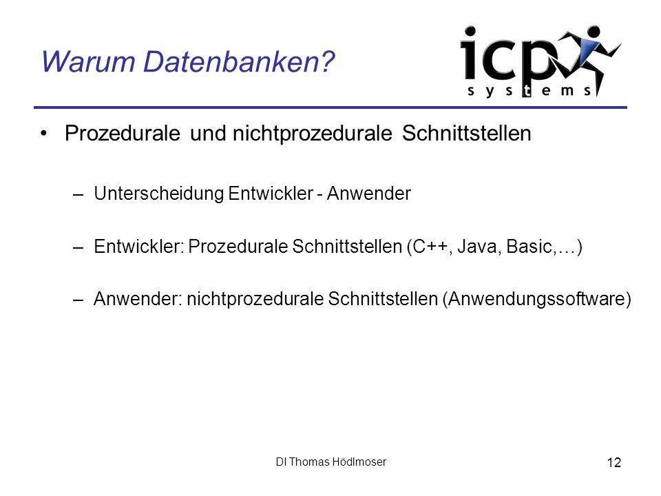 DI Thomas Hödlmoser 12 Warum Datenbanken? Prozedurale und nichtprozedurale Schnittstellen –Unterscheidung Entwickler - Anwender –Entwickler: Prozedura