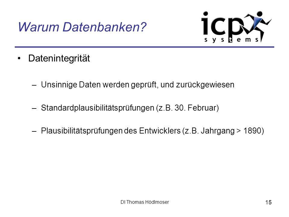 DI Thomas Hödlmoser 15 Warum Datenbanken? Datenintegrität –Unsinnige Daten werden geprüft, und zurückgewiesen –Standardplausibilitätsprüfungen (z.B. 3