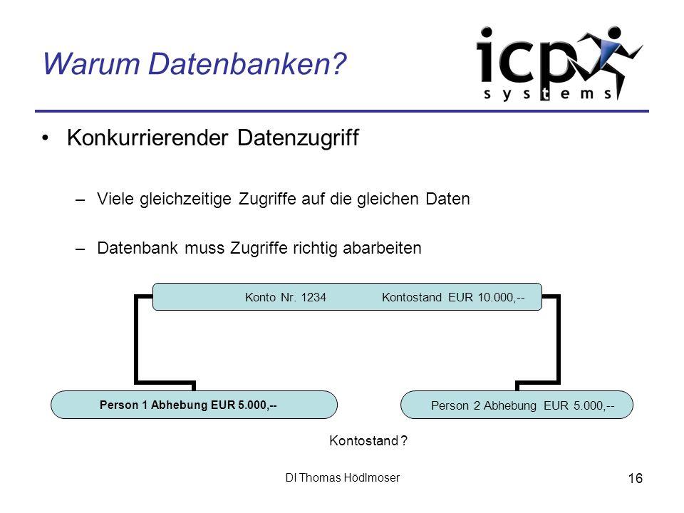 DI Thomas Hödlmoser 16 Warum Datenbanken? Konkurrierender Datenzugriff –Viele gleichzeitige Zugriffe auf die gleichen Daten –Datenbank muss Zugriffe r