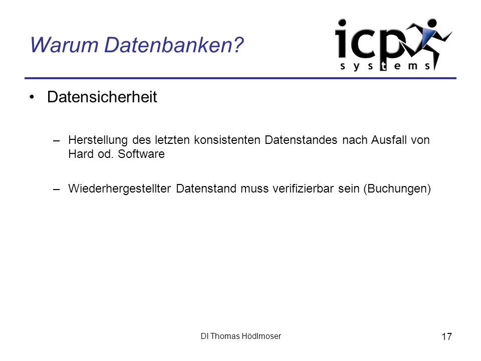 DI Thomas Hödlmoser 17 Warum Datenbanken? Datensicherheit –Herstellung des letzten konsistenten Datenstandes nach Ausfall von Hard od. Software –Wiede