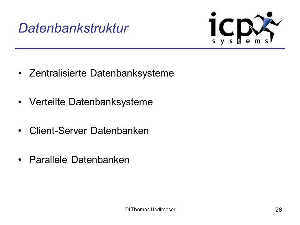 DI Thomas Hödlmoser 26 Datenbankstruktur Zentralisierte Datenbanksysteme Verteilte Datenbanksysteme Client-Server Datenbanken Parallele Datenbanken