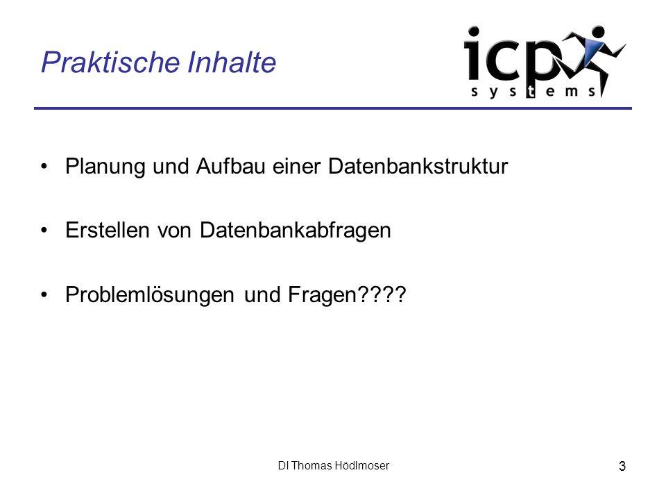 DI Thomas Hödlmoser 3 Praktische Inhalte Planung und Aufbau einer Datenbankstruktur Erstellen von Datenbankabfragen Problemlösungen und Fragen????