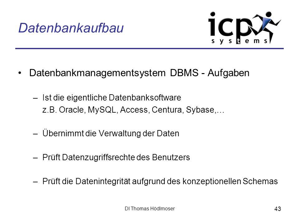 DI Thomas Hödlmoser 43 Datenbankaufbau Datenbankmanagementsystem DBMS - Aufgaben –Ist die eigentliche Datenbanksoftware z.B. Oracle, MySQL, Access, Ce