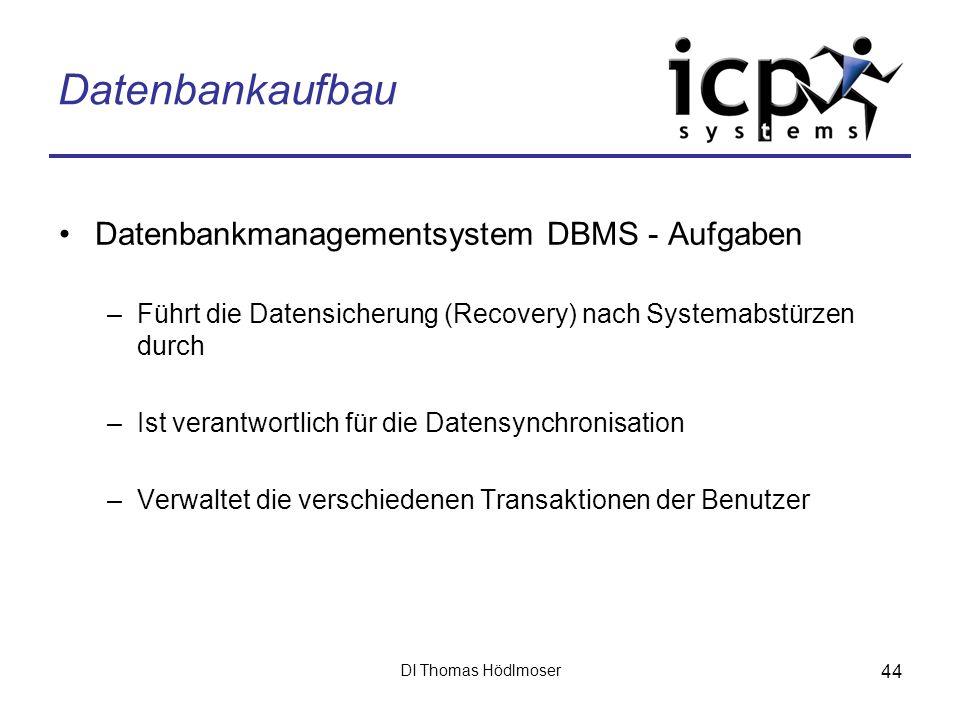 DI Thomas Hödlmoser 44 Datenbankaufbau Datenbankmanagementsystem DBMS - Aufgaben –Führt die Datensicherung (Recovery) nach Systemabstürzen durch –Ist